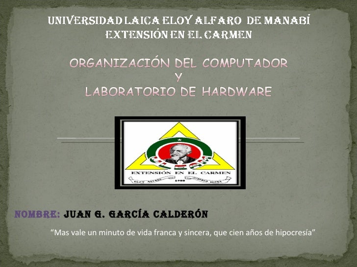 """Nombre:  Juan G. García Calderón """" Mas vale un minuto de vida franca y sincera, que cien años de hipocresía"""""""