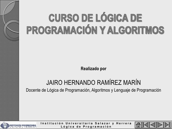Realizado por             JAIRO HERNANDO RAMÍREZ MARÍN Docente de Lógica de Programación, Algoritmos y Lenguaje de Program...