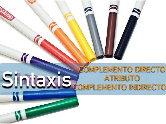 Sintaxis ATRIBUTO  COMPLEMENTO DIRECTO  COMPLEMENTO INDIRECTO