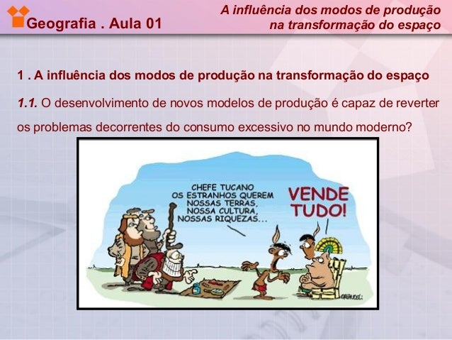Geografia . Aula 01  A influência dos modos de produção na transformação do espaço  1 . A influência dos modos de produção...