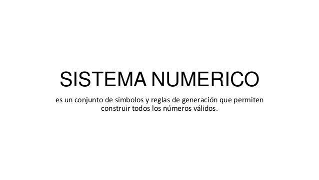 SISTEMA NUMERICO es un conjunto de símbolos y reglas de generación que permiten construir todos los números válidos.