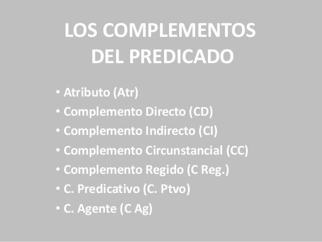 LOS COMPLEMENTOS DEL PREDICADO • Atributo (Atr) • Complemento Directo (CD) • Complemento Indirecto (CI) • Complemento Circ...