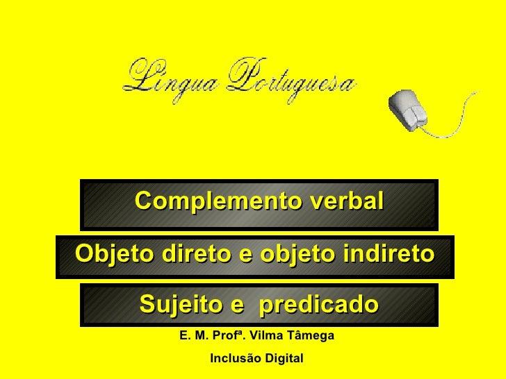 Complemento verbal Objeto direto e objeto indireto E. M. Profª. Vilma Tâmega Inclusão Digital Sujeito e  predicado