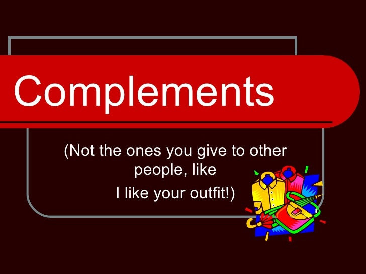 Complements (Not the ones you give to other people, like I like your outfit!)