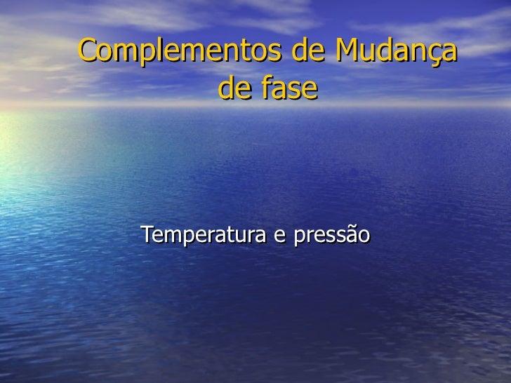 Complementos de Mudança de fase Temperatura e pressão