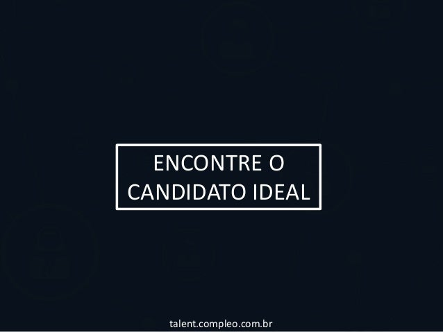 ENCONTRE O  CANDIDATO IDEAL  talent.compleo.com.br