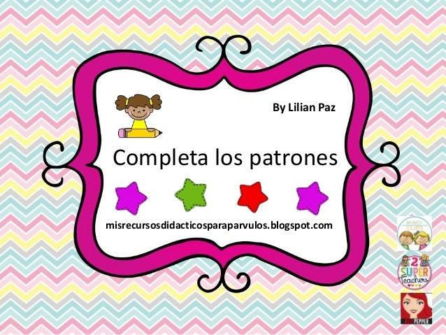 Completa los patrones By Lilian Paz misrecursosdidacticosparaparvulos.blogspot.com