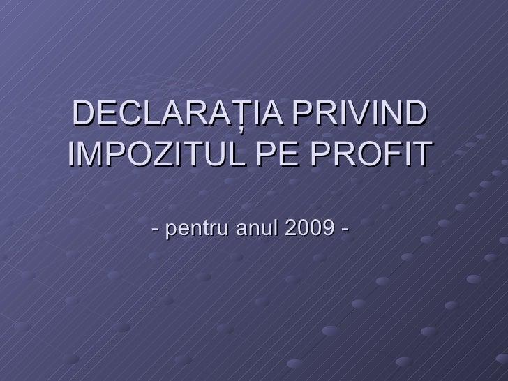 DECLARA ŢIA PRIVIND IMPOZITUL PE PROFIT - pentru anul 2009 -