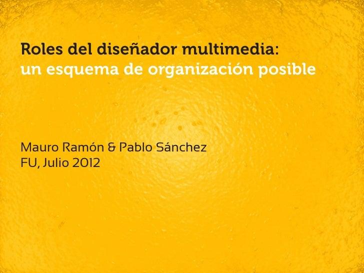 Roles del diseñador multimedia:un esquema de organización posibleMauro Ramón & Pablo SánchezFU, Julio 2012