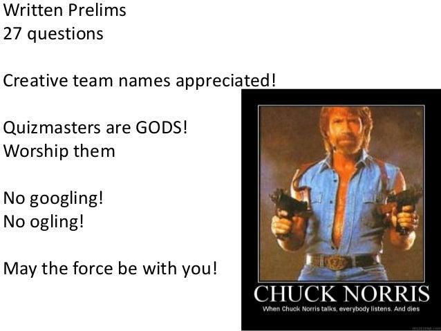Written Prelims 27 questions Creative team names appreciated!  Quizmasters are GODS! Worship them No googling! No ogling! ...