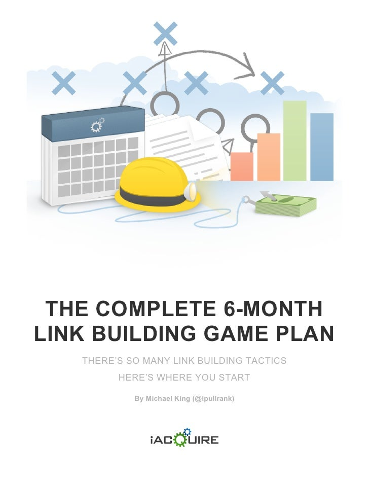 THE COMPLETE 6-MONTHLINK BUILDING GAME PLAN   THERE'S SO MANY LINK BUILDING TACTICS         HERE'S WHERE YOU START        ...