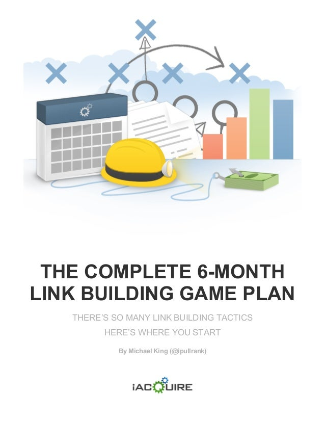 THE COMPLETE 6-MONTH LINK BUILDING GAME PLAN THERE'S SO MANY LINK BUILDING TACTICS HERE'S WHERE YOU START By Michael King ...