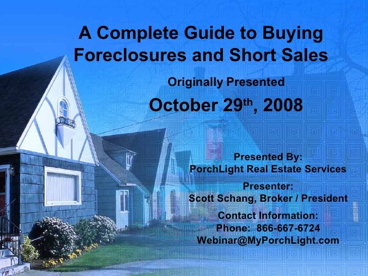 A Complete Guide to Buying Foreclosures and Short Sales Originally Presented October 29 th , 2008 Presented By: PorchLight...