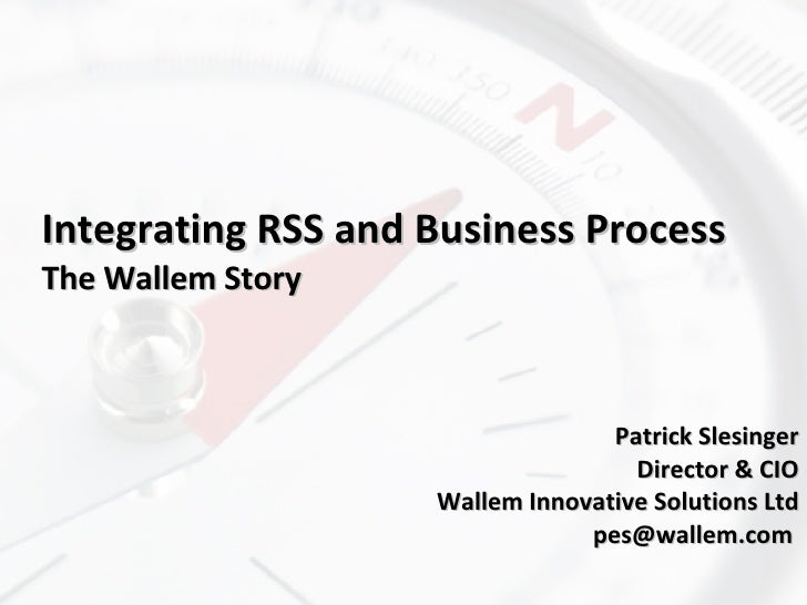 Integrating RSS and Business Process The Wallem Story Patrick Slesinger Director & CIO Wallem Innovative Solutions Ltd pes...