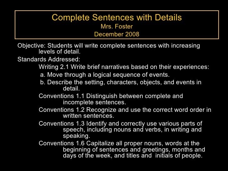 Complete Sentences with Details Mrs. Foster December 2008 Objective: Students will write complete sentences with increasin...