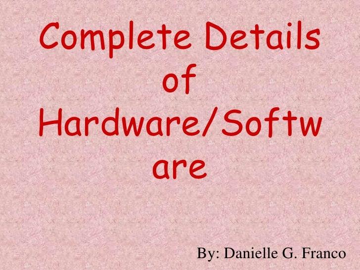 Complete Details of  Hardware/Software<br />By: Danielle G. Franco<br />