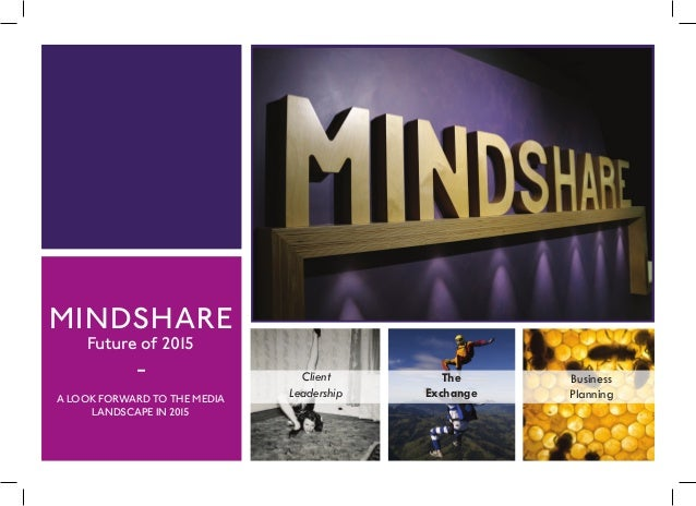 MINDSHARE Future of 2015 - A LOOK FORWARD TO THE MEDIA LANDSCAPE IN 2015 Client Leadership The Exchange Business Planning