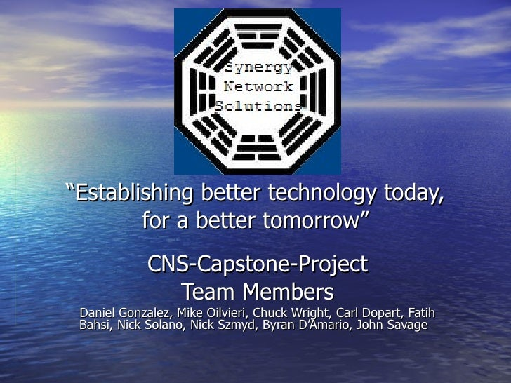 """ Establishing better technology today, for a better tomorrow"" CNS-Capstone-Project Team Members Daniel Gonzalez, Mike Oil..."
