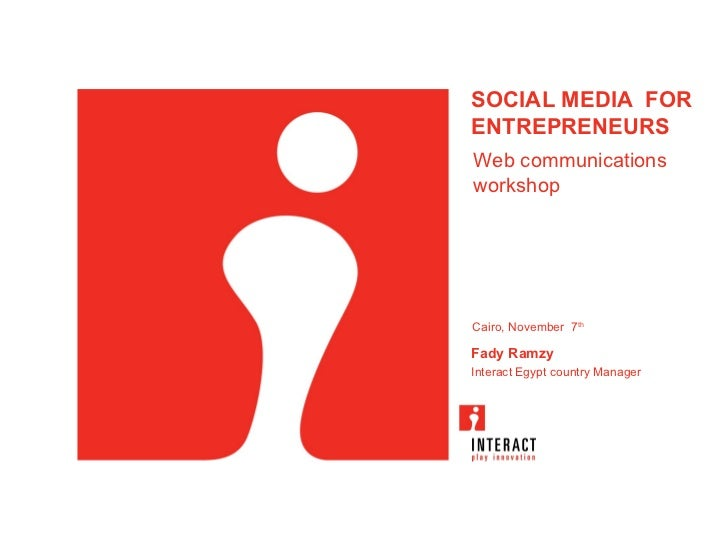 SOCIAL MEDIA FORENTREPRENEURSWeb communicationsworkshopCairo, November 7thFady RamzyInteract Egypt country Manager