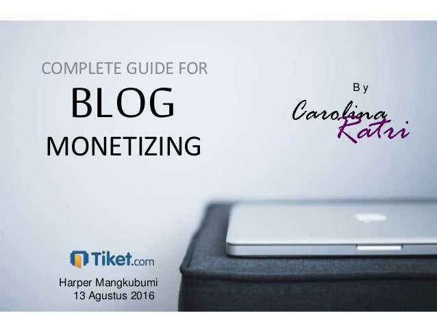 BLOG COMPLETE GUIDE FOR MONETIZING B y Harper Mangkubumi 13 Agustus 2016