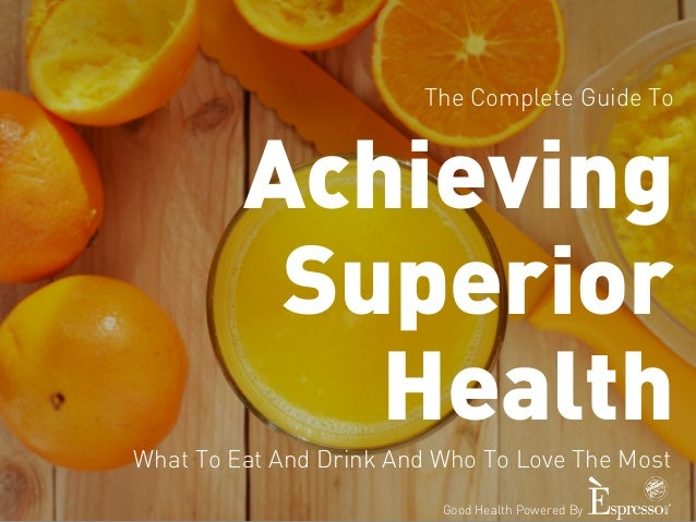 The Complete Guide To  Achieving  Superior  Health  What To Eat And Drink And Who To Love The Most  Good Health Powered By