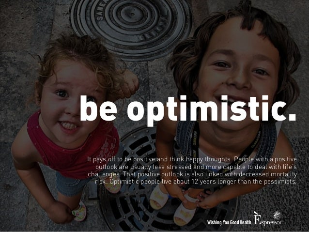 be optimistic.  It pays off to be positive and think happy thoughts. People with a positive  outlook are usually less stre...