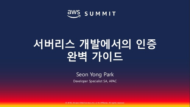 © 2018, Amazon Web Services, Inc. or Its Affiliates. All rights reserved. Seon Yong Park Developer Specialist SA, APAC 서버리...