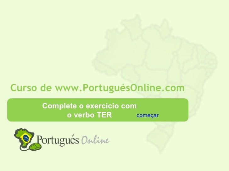 Curso de www.PortuguésOnline.com     Complete o exercício com          o verbo TER        começar