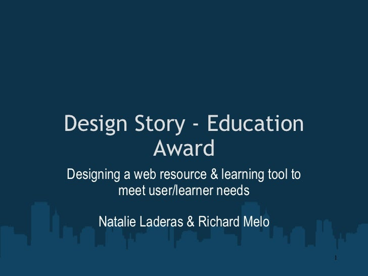 Design Story - Education Award Designing a web resource & learning tool to meet user/learner needs Natalie Laderas & Richa...