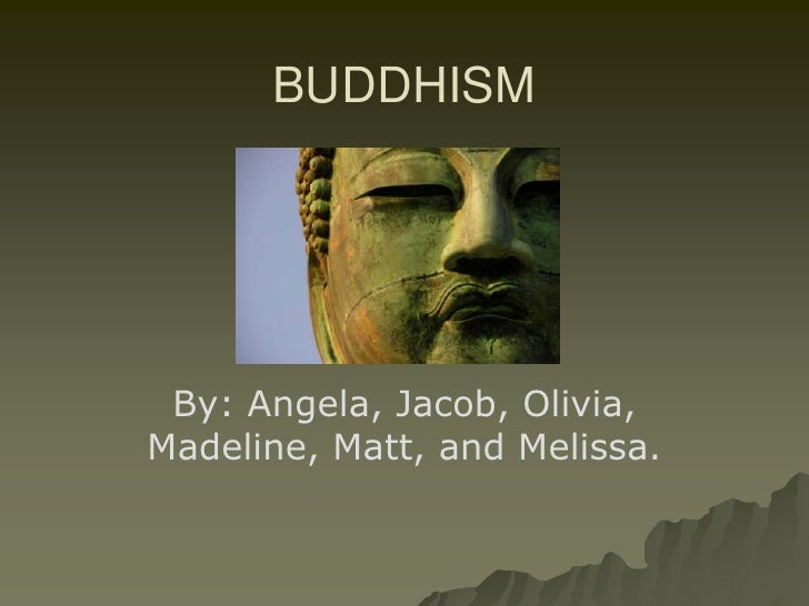 BUDDHISM<br />By: Angela, Jacob, Olivia, Madeline, Matt, and Melissa.<br />