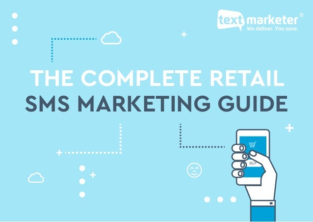 The complete retail SMS marketing guide: www.textmarketer.co.uk THE COMPLETE RETAIL SMS MARKETING GUIDE