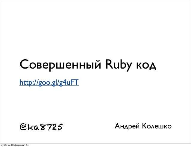Совершенный Ruby код                http://goo.gl/g4uFT                @ka8725               Андрей Колешкосуббота, 23 фев...