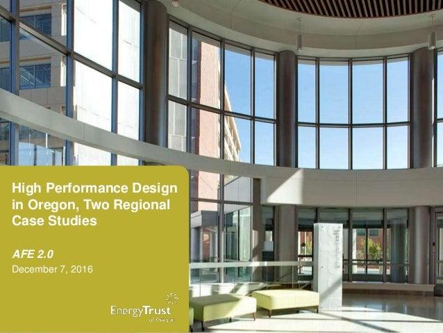 High Performance Design in Oregon, Two Regional Case Studies AFE 2.0 December 7, 2016
