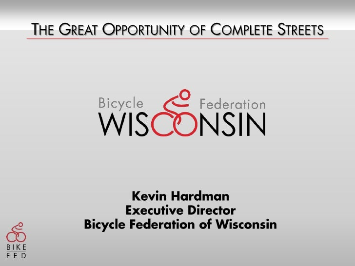 The Great Opportunity of Complete Streets<br />Kevin Hardman<br />Executive Director<br />Bicycle Federation of Wisconsin<...