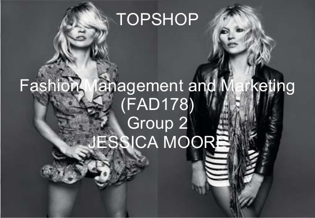 TOPSHOP Fashion Management and Marketing (FAD178) Group 2 JESSICA MOORE 1