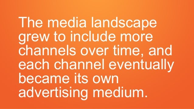 The media landscape grew to include more channels over time, and each channel eventually became its own advertising medium.