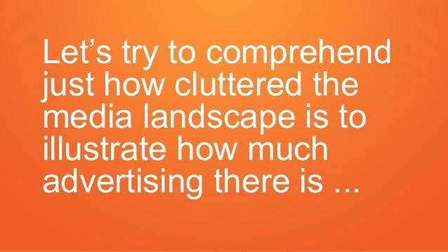 Let's try to comprehend just how cluttered the media landscape is to illustrate how much advertising there is ...