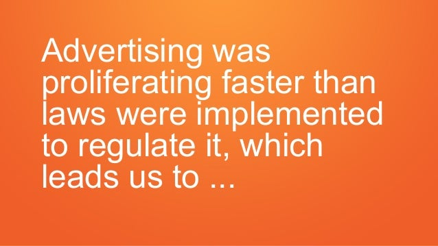 Advertising was proliferating faster than laws were implemented to regulate it, which leads us to ...