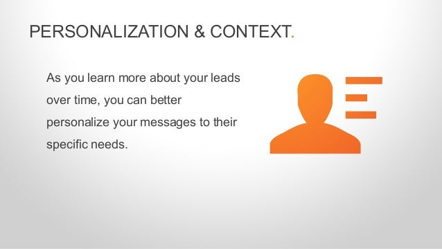 As you learn more about your leads over time, you can better personalize your messages to their specific needs. PERSONALIZ...