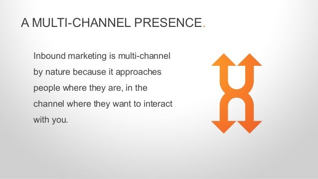 Inbound marketing is multi-channel by nature because it approaches people where they are, in the channel where they want t...