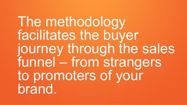 The methodology facilitates the buyer journey through the sales funnel – from strangers to promoters of your brand.