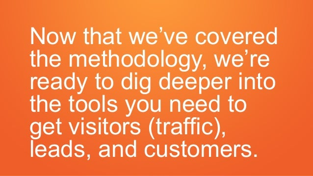 Now that we've covered the methodology, we're ready to dig deeper into the tools you need to get visitors (traffic), leads...