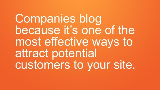 Companies blog because it's one of the most effective ways to attract potential customers to your site.