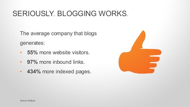 The average company that blogs generates: • 55% more website visitors. • 97% more inbound links. • 434% more indexed pages...