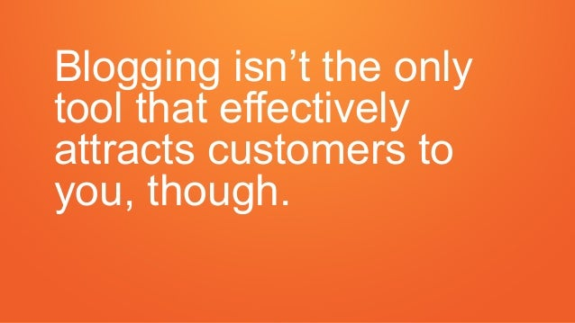 Blogging isn't the only tool that effectively attracts customers to you, though.
