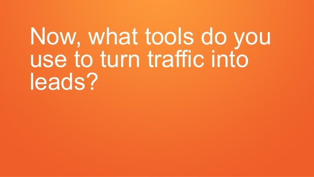 Now, what tools do you use to turn traffic into leads?
