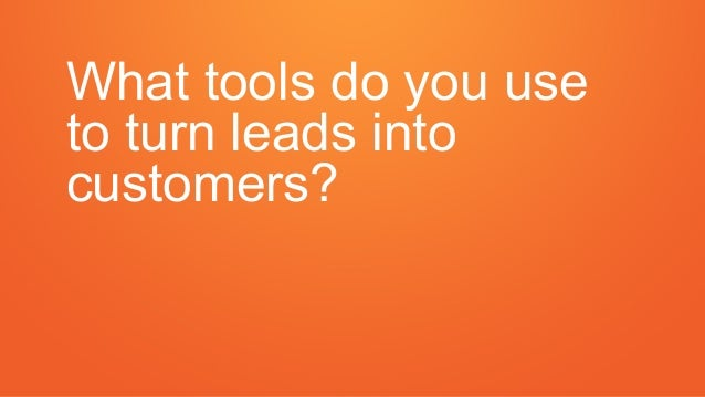 What tools do you use to turn leads into customers?