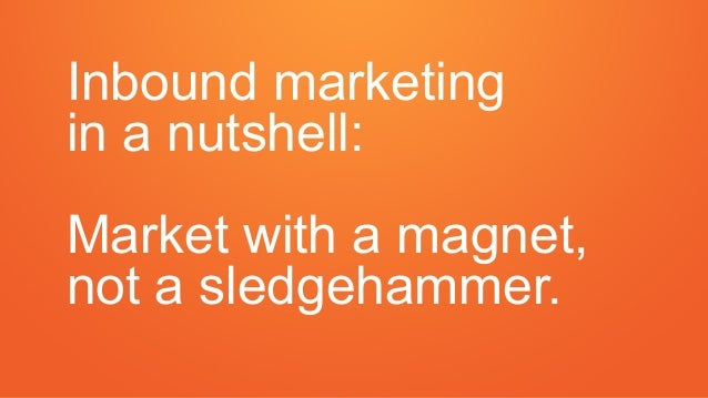 Inbound marketing in a nutshell: Market with a magnet, not a sledgehammer.