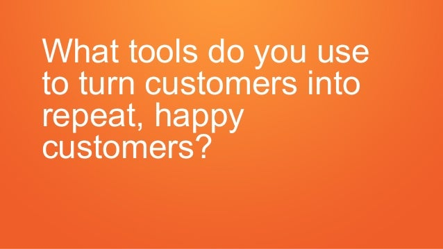 What tools do you use to turn customers into repeat, happy customers?