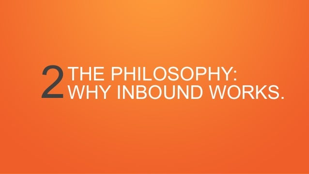 THE PHILOSOPHY: WHY INBOUND WORKS.2